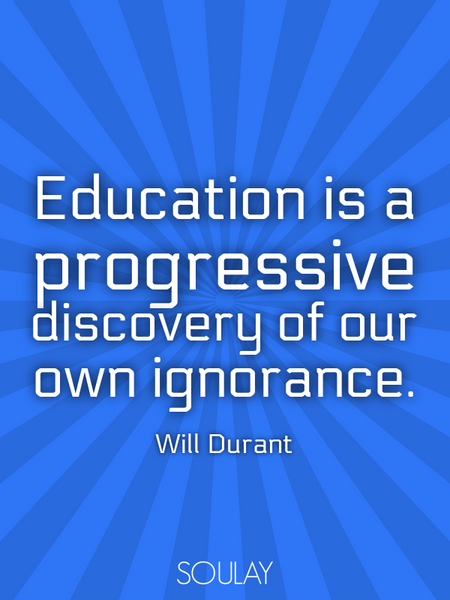 Education is a progressive discovery of our own ignorance. (Poster)