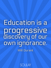 Education is a progressive discovery of our own ignorance. - Quote Poster