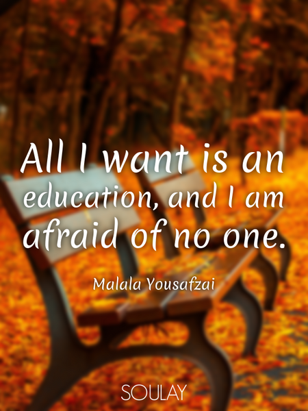 All I want is an education, and I am afraid of no one. (Poster)