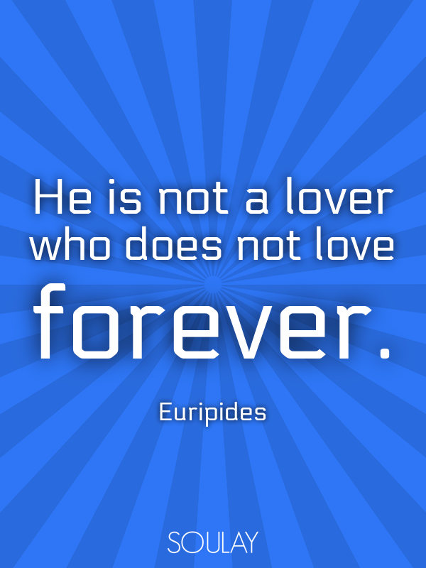 He is not a lover who does not love forever. - Quote Poster