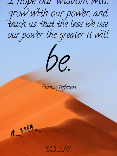 I hope our wisdom will grow with our power, and teach us, that the less we use our power the grea... (Poster)