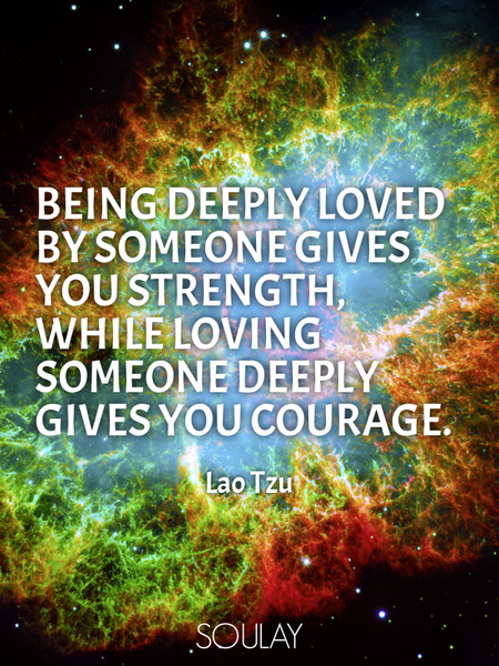 Being deeply loved by someone gives you strength, while loving someone deeply gives you courage. (Poster)