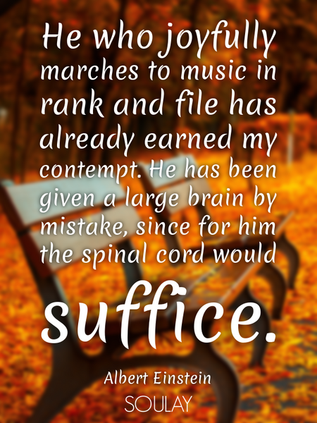 He who joyfully marches to music in rank and file has already earned my contempt. He has been giv... (Poster)