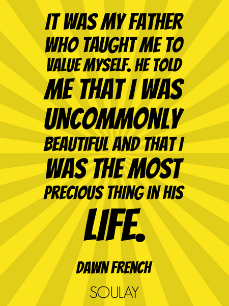 It was my father who taught me to value myself. He told me that I was uncommonly beautiful and th... (Poster)