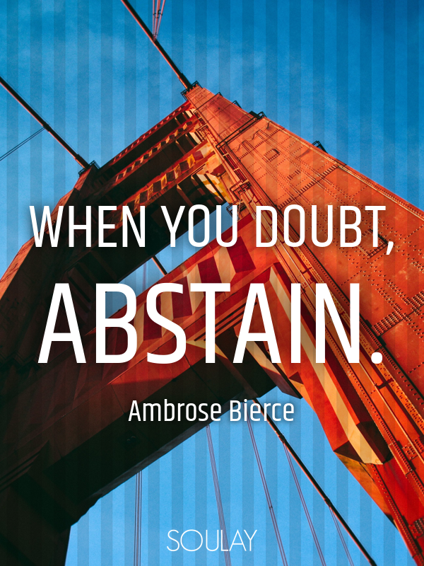When you doubt, abstain. - Quote Poster