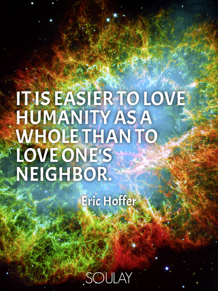 It is easier to love humanity as a whole than to love one's neighbor. (Poster)