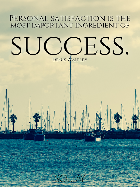 Personal satisfaction is the most important ingredient of success. (Poster)