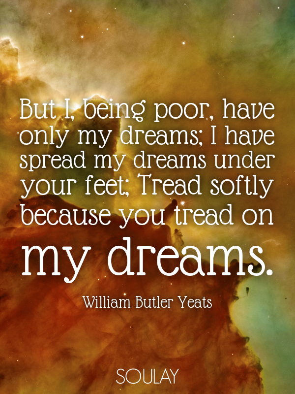 But I, being poor, have only my dreams; I have spread my dreams und... - Quote Poster