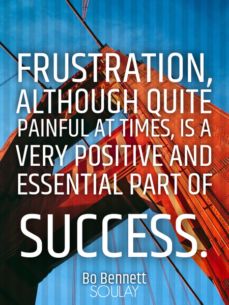 Frustration, although quite painful at times, is a very positive and essential part of success. (Poster)