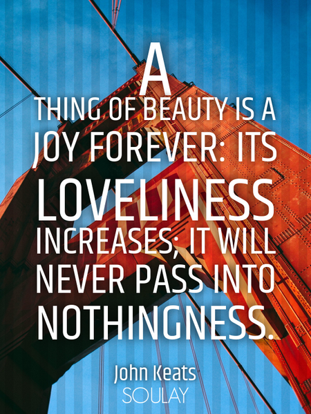 A thing of beauty is a joy forever: its loveliness increases; it will never pass into nothingness. (Poster)