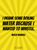 I drank some boiling water because I wanted to whistle. - Quote Poster