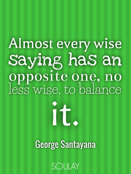 Almost every wise saying has an opposite one, no less wise, to balance it. (Poster)