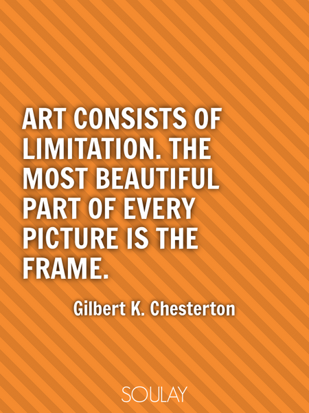 Art consists of limitation. The most beautiful part of every picture is the frame. (Poster)