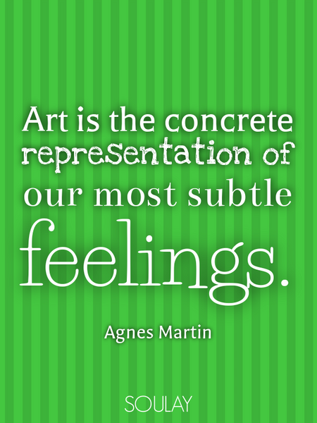 Art is the concrete representation of our most subtle feelings. (Poster)