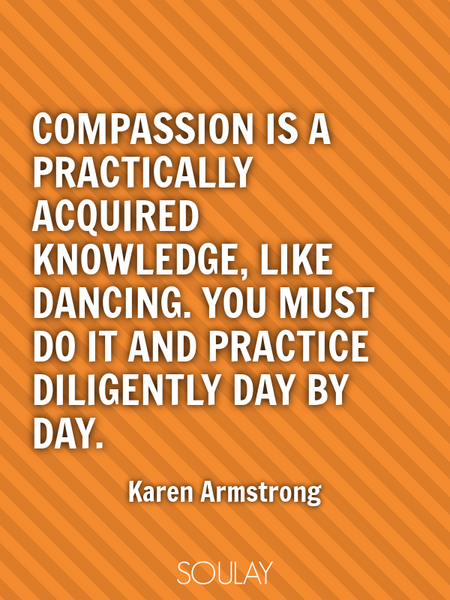 Compassion is a practically acquired knowledge, like dancing. You must do it and practice diligen... (Poster)
