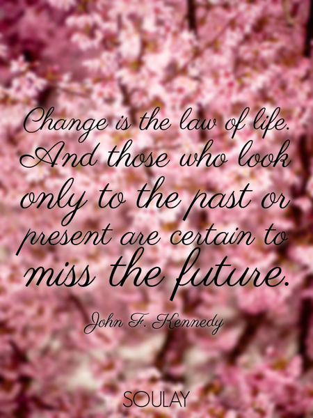 Change is the law of life. And those who look only to the past or present are certain to miss the... (Poster)