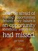 Don't be afraid of missing opportunities. Behind every failure is a... - Quote Poster