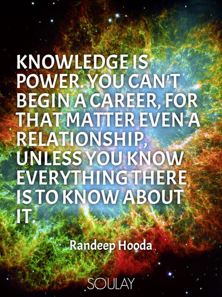 Knowledge is power. You can't begin a career, for that matter even a relationship, unless you kno... (Poster)