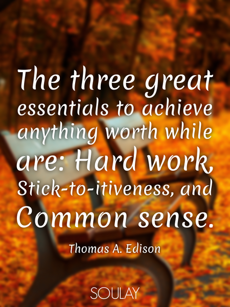 The three great essentials to achieve anything worth while are: Hard work, Stick-to-itiveness, an... (Poster)