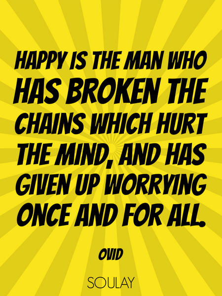 Happy is the man who has broken the chains which hurt the mind, and has given up worrying once an... (Poster)