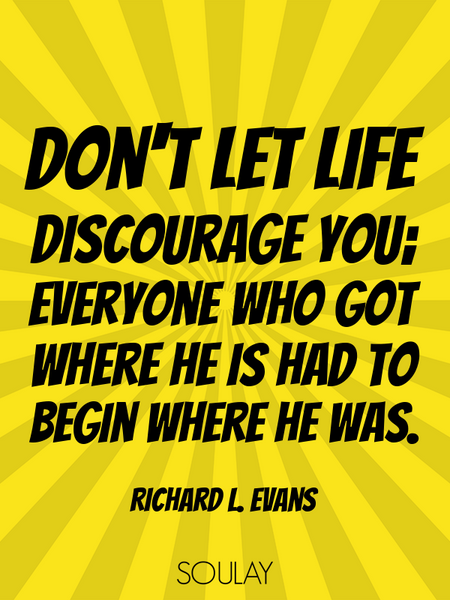 Don't let life discourage you; everyone who got where he is had to begin where he was. (Poster)