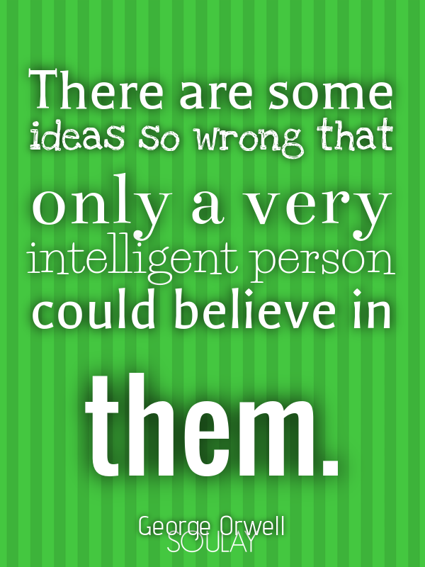There are some ideas so wrong that only a very intelligent person could  believe