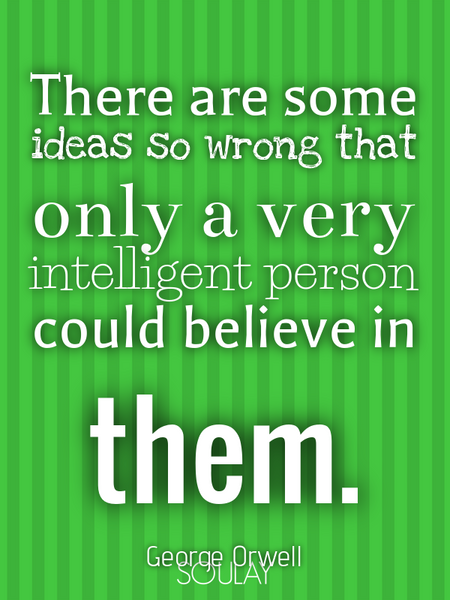 There are some ideas so wrong that only a very intelligent person could believe in them. (Poster)