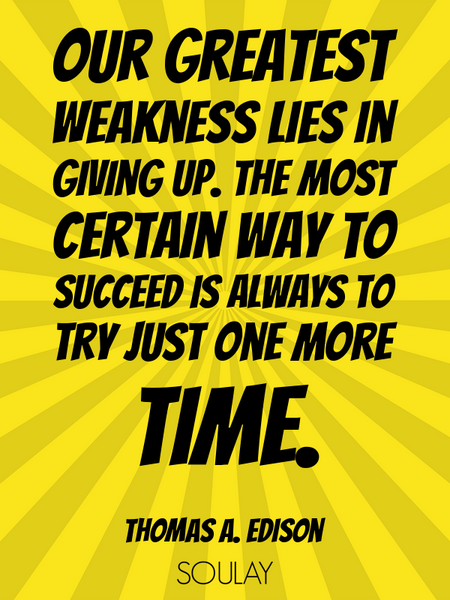 Our greatest weakness lies in giving up. The most certain way to succeed is always to try just on... (Poster)