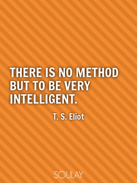 There is no method but to be very intelligent. (Poster)