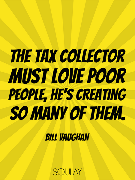 The tax collector must love poor people, he's creating so many of them. (Poster)