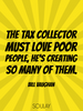 The tax collector must love poor people, he's creating so many of t... - Quote Poster