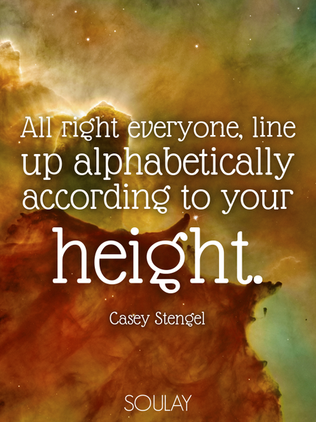 All right everyone, line up alphabetically according to your height. (Poster)