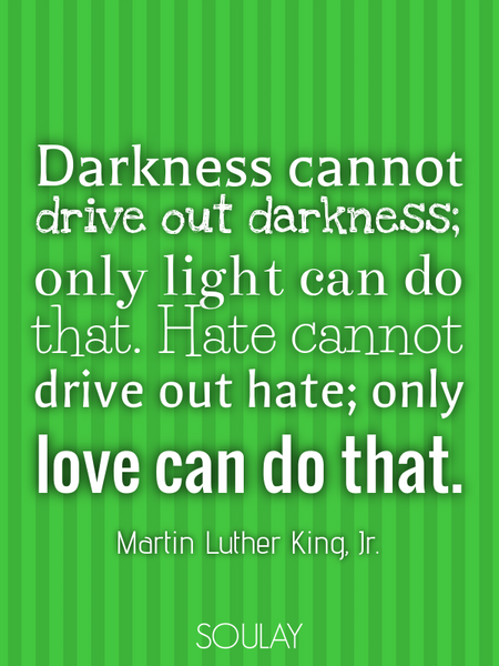Darkness cannot drive out darkness; only light can do that. Hate cannot drive out hate; only love... (Poster)