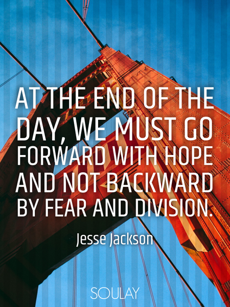 At the end of the day, we must go forward with hope and not backward by fear and division. (Poster)