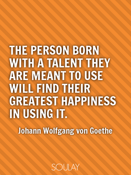 The person born with a talent they are meant to use will find their greatest happiness in using it. (Poster)