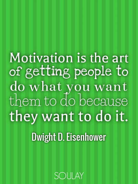 Motivation is the art of getting people to do what you want them to do because they want to do it. (Poster)