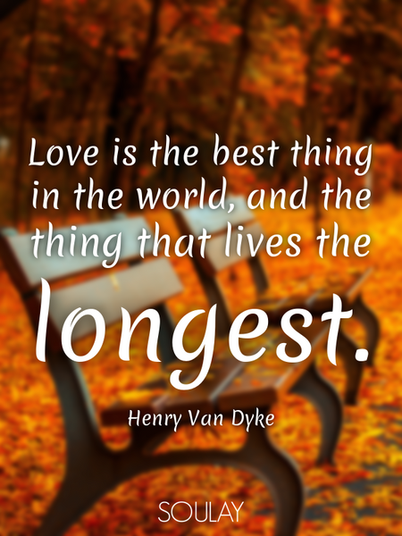 Love is the best thing in the world, and the thing that lives the longest. (Poster)