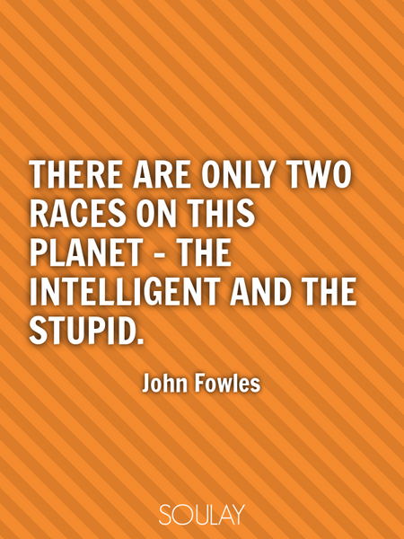 There are only two races on this planet - the intelligent and the stupid. (Poster)