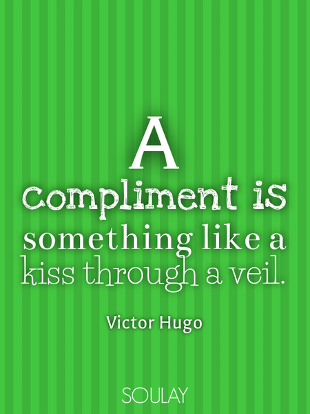 A compliment is something like a kiss through a veil. (Poster)