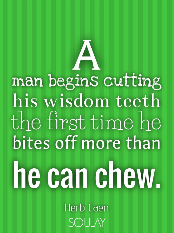 A man begins cutting his wisdom teeth the first time he bites off m... - Quote Poster