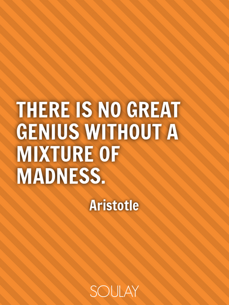 There is no great genius without a mixture of madness. (Poster)