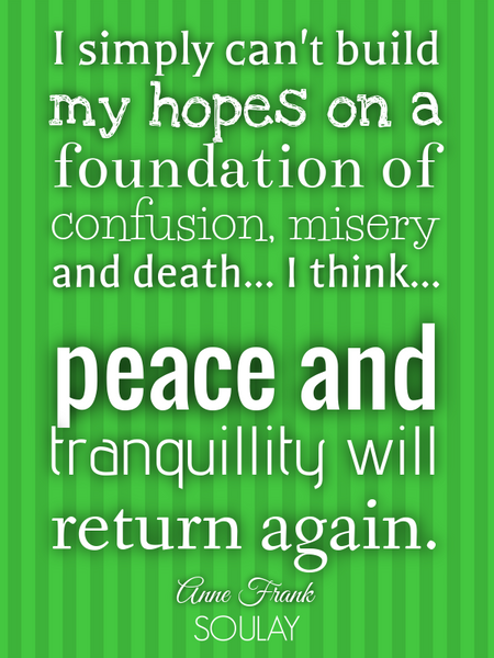I simply can't build my hopes on a foundation of confusion, misery and death... I think... peace ... (Poster)