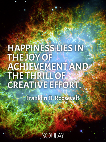 Happiness lies in the joy of achievement and the thrill of creative effort. (Poster)