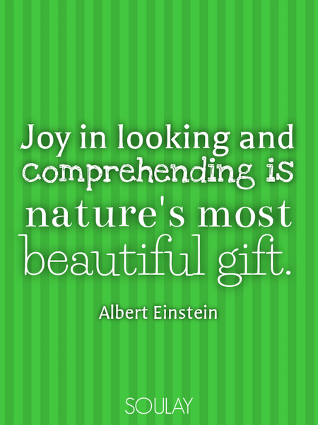 Joy in looking and comprehending is nature's most beautiful gift. (Poster)