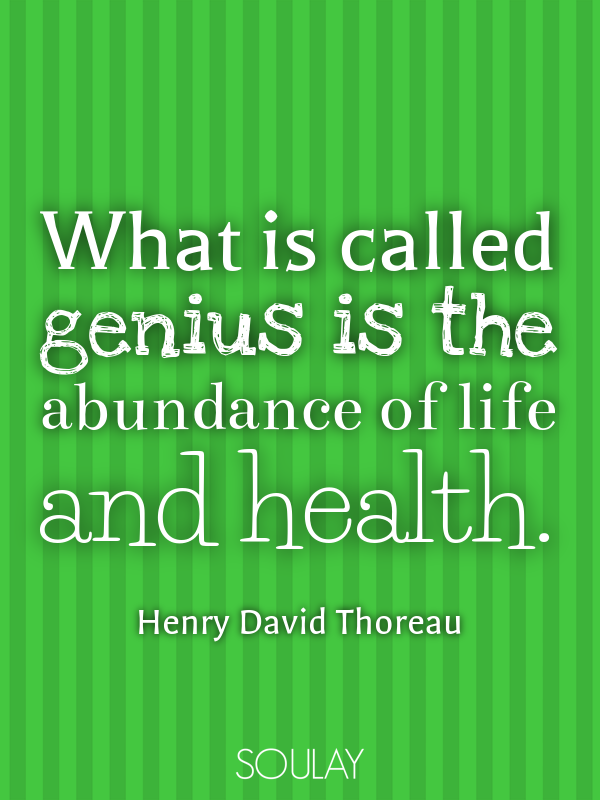 What is called genius is the abundance of life and health. - Quote Poster