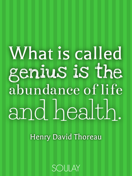 What is called genius is the abundance of life and health. (Poster)