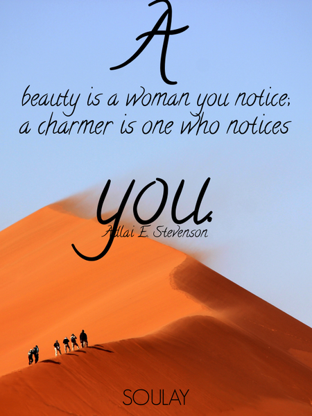 A beauty is a woman you notice; a charmer is one who notices you. (Poster)
