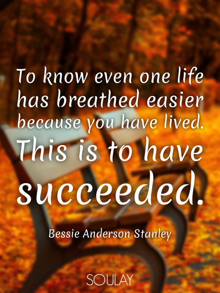 To know even one life has breathed easier because you have lived. This is to have succeeded. (Poster)