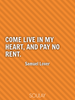 Come live in my heart, and pay no rent. - Quote Poster