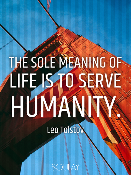 The sole meaning of life is to serve humanity. (Poster)